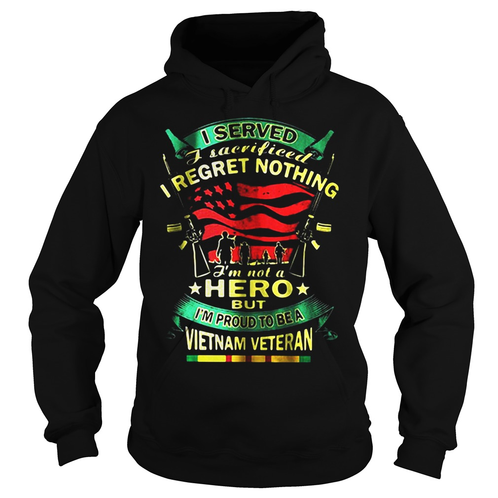 I Served I Sacrificed I Regret Nothing I'm Not A Hero But I'm Proud To Be A Vietnam Veteran Hoodie