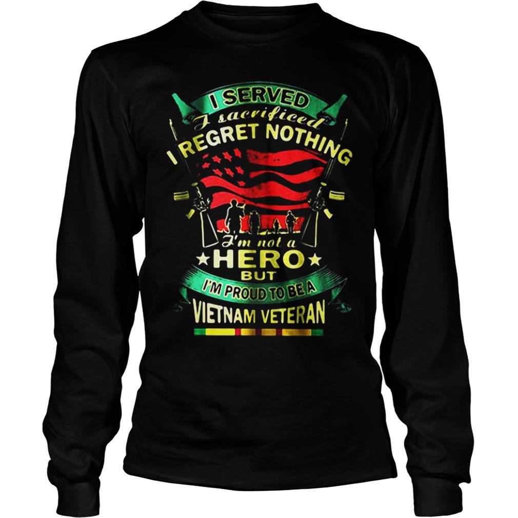 I Served I Sacrificed I Regret Nothing I'm Not A Hero But I'm Proud To Be A Vietnam Veteran Longsleeve tee