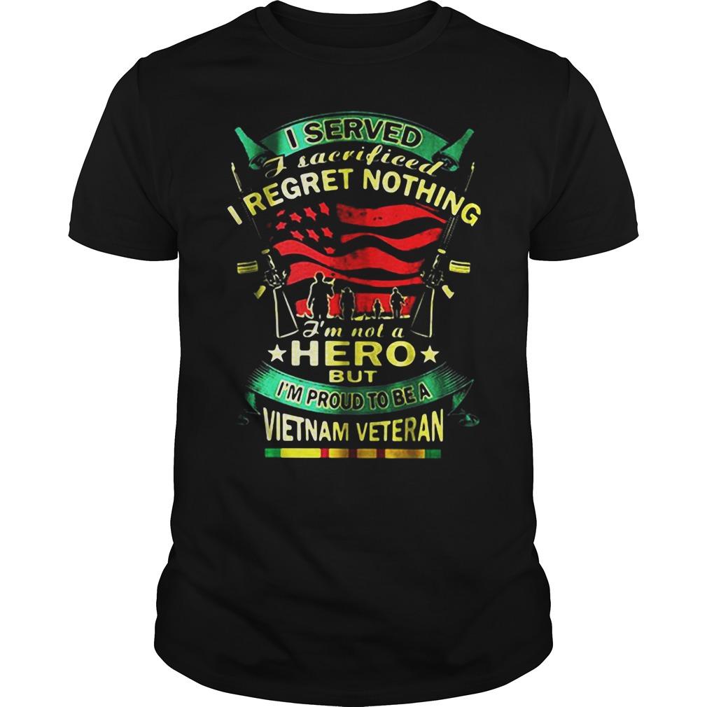 I Served I Sacrificed I Regret Nothing I'm Not A Hero But I'm Proud To Be A Vietnam Veteran Guys shirt