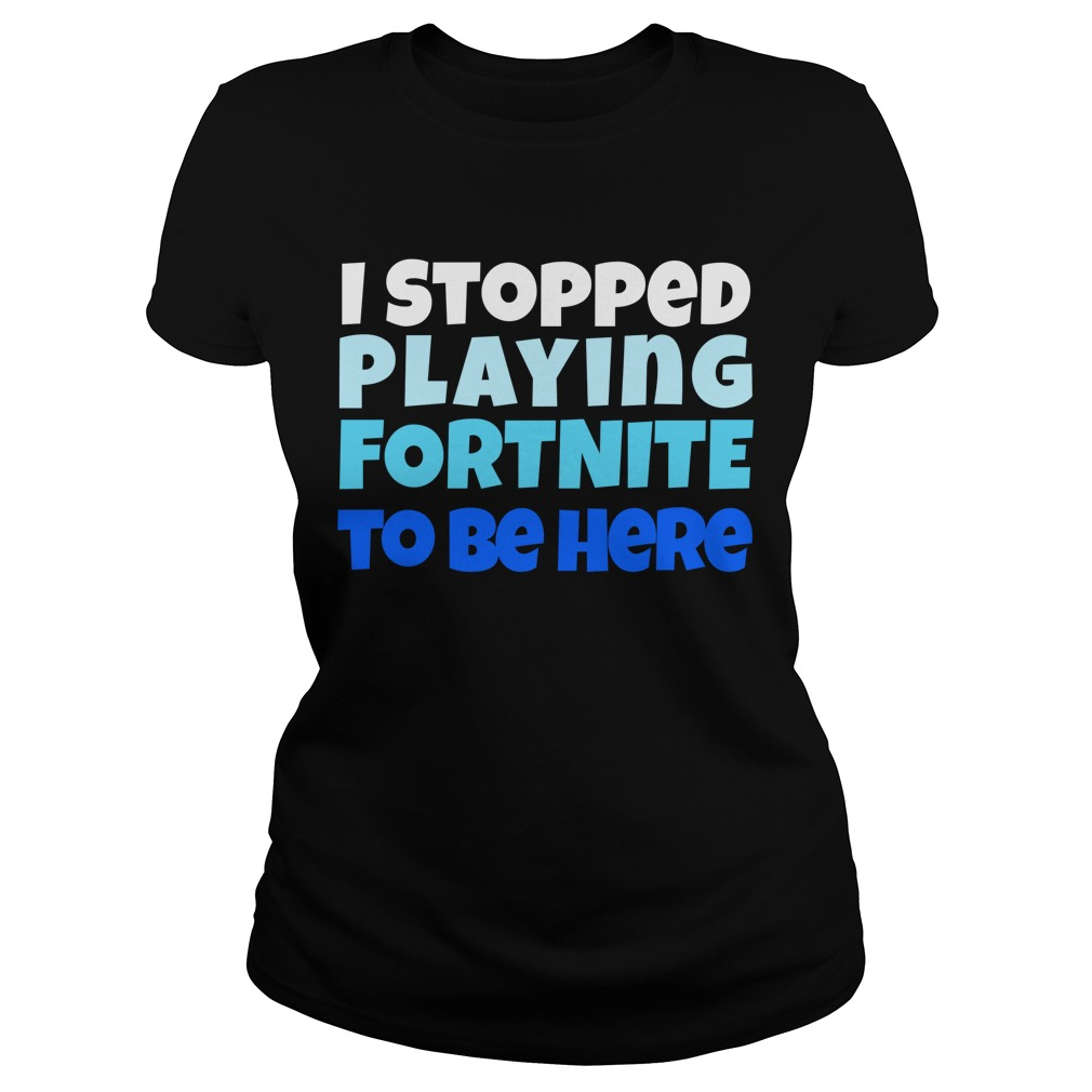 I stopped playing fortnite to be hereLadies Tee
