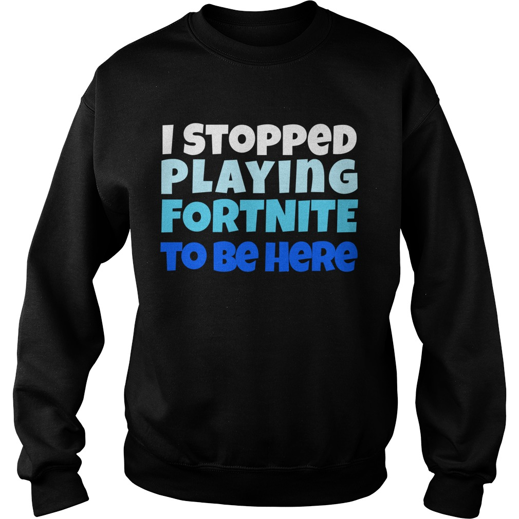 I stopped playing fortnite to be here Sweater