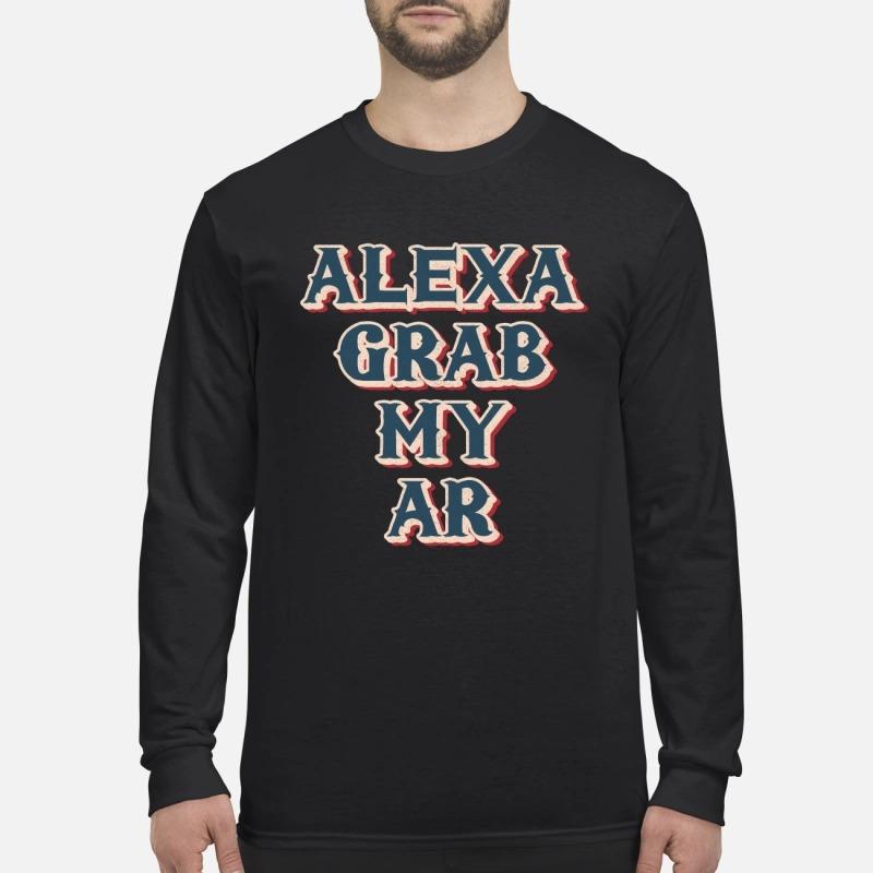Alexa grab my ar funny meme quote Longsleeve Tee