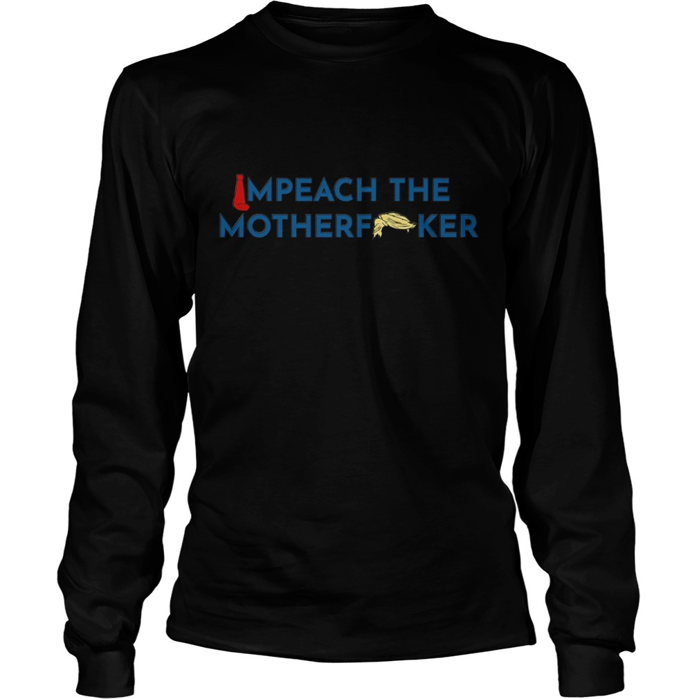 Anti Trump impeach the mother fucker Longsleeve Tee