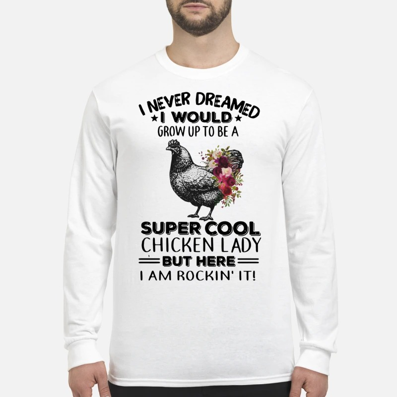 I never dreamed I would grow up to be a super cool chicken lady Longsleeve Tee