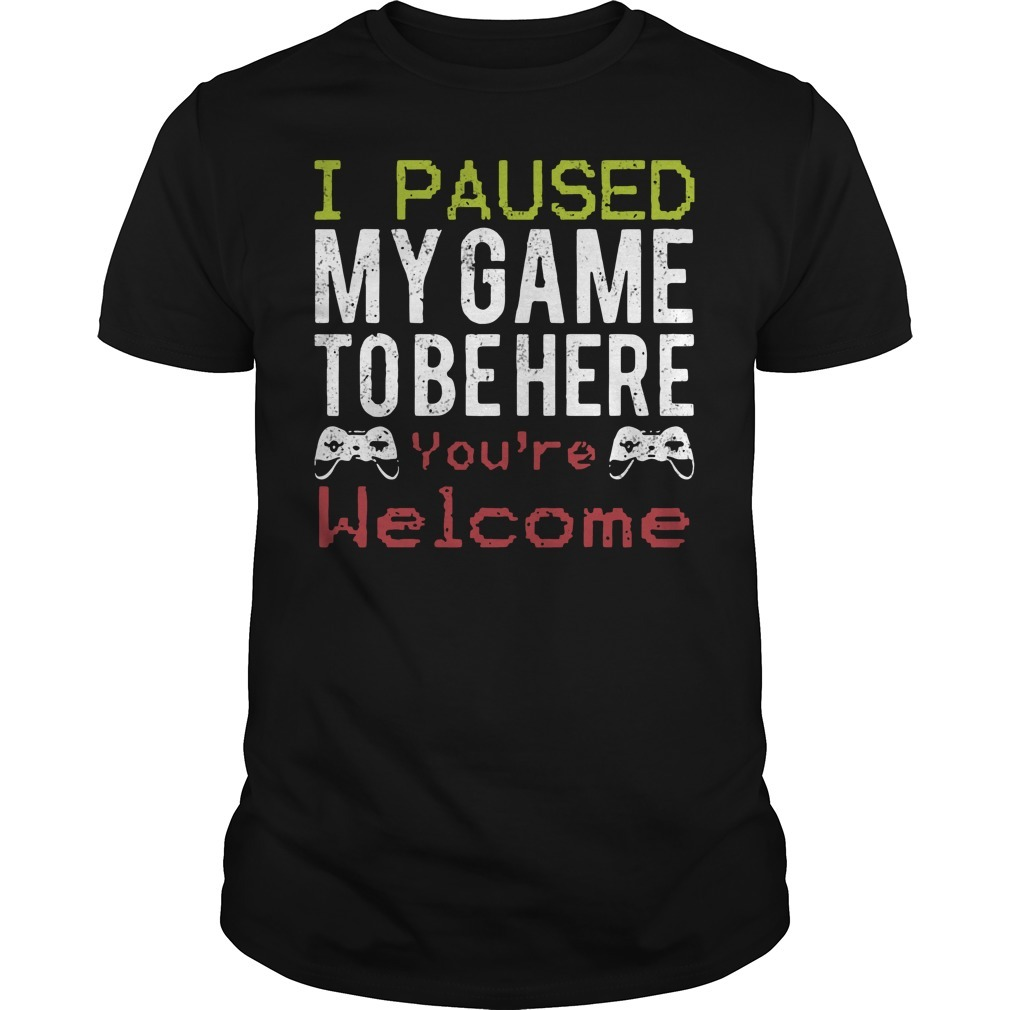 I paused my game to be here you're welcome Guys Shirt