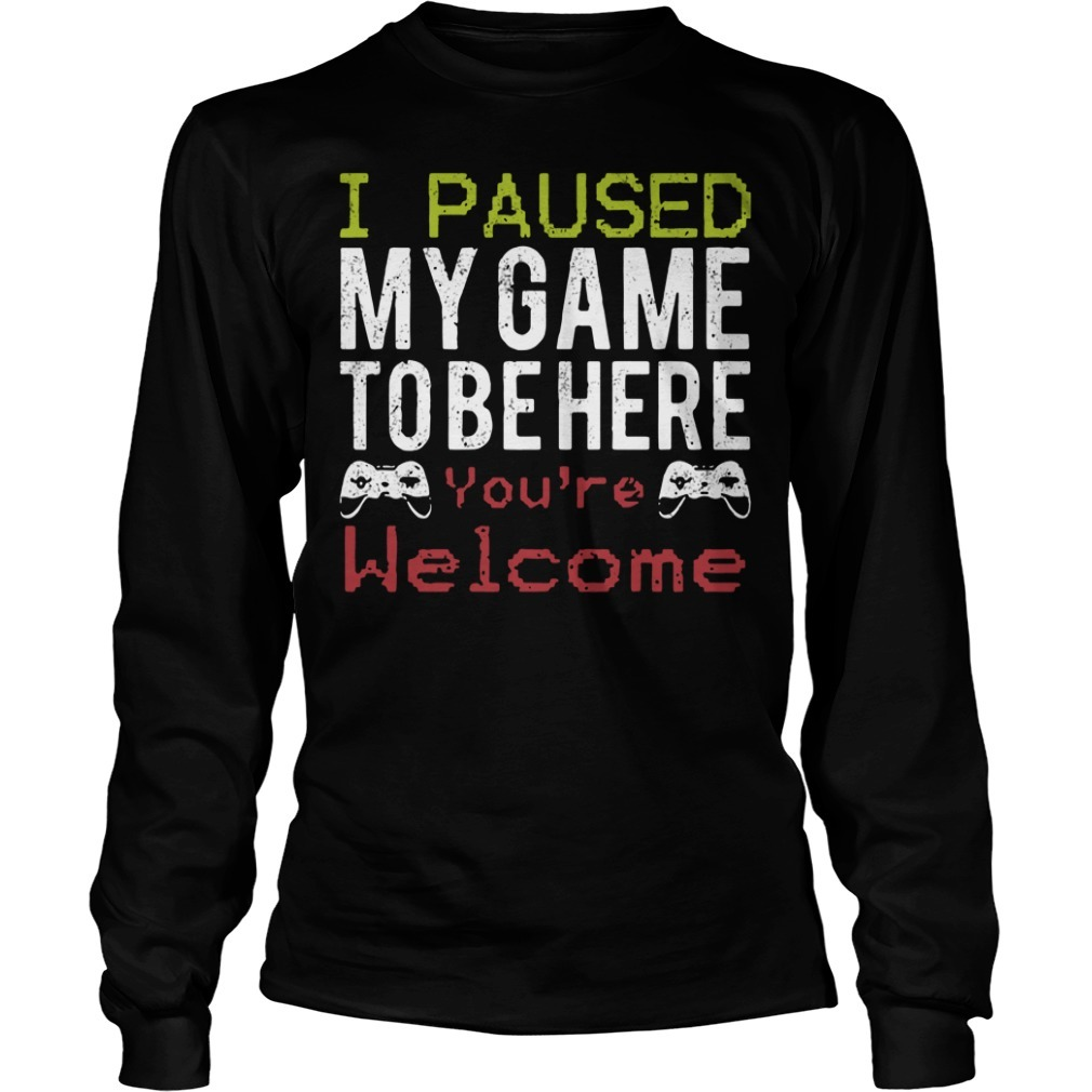 I paused my game to be here you're welcome Longsleeve Tee