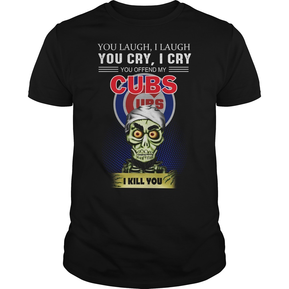 Jeff Dunham you laugh I laugh you cry I cry you offend my Cubs I kill you Guys Shirt