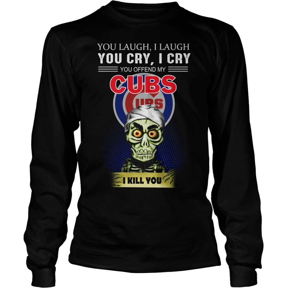 Jeff Dunham you laugh I laugh you cry I cry you offend my Cubs I kill you Longsleeve Tee
