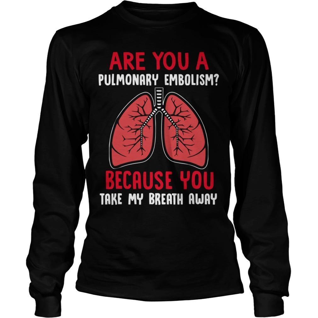 Are you a pulmonary embolism because you take my breath away Longsleeve Tee