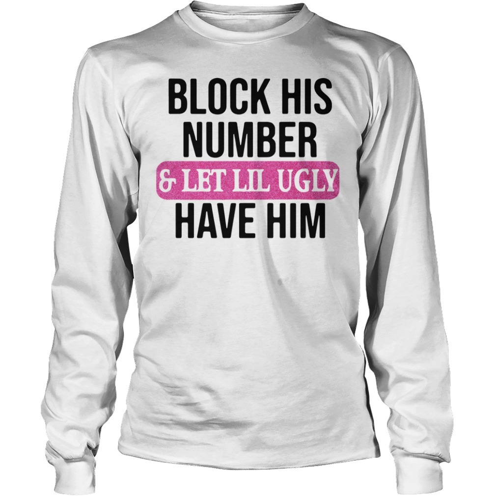 Block his number and let lil ugly have him Longsleeve Tee