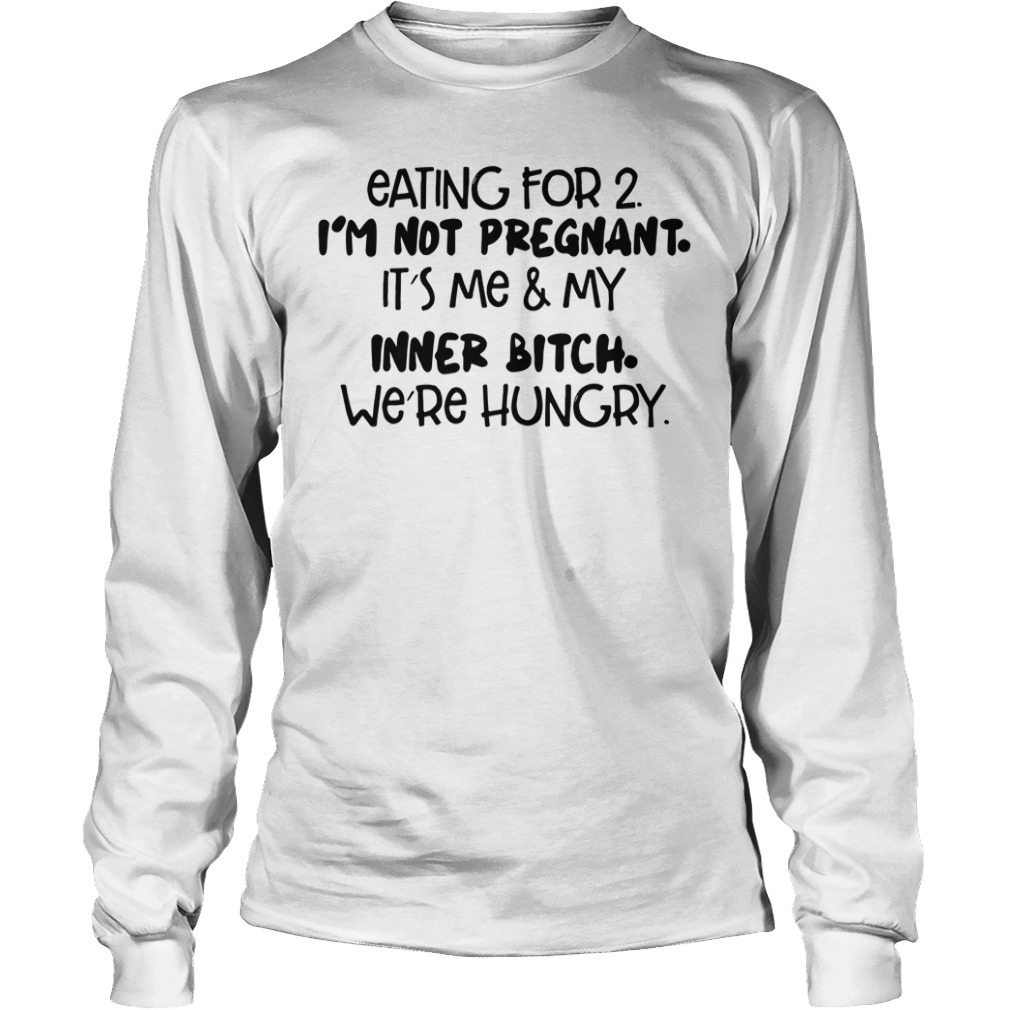 Eating for 2 I'm not pregnant It's me and inner bitch we're hungry Longsleeve Tee
