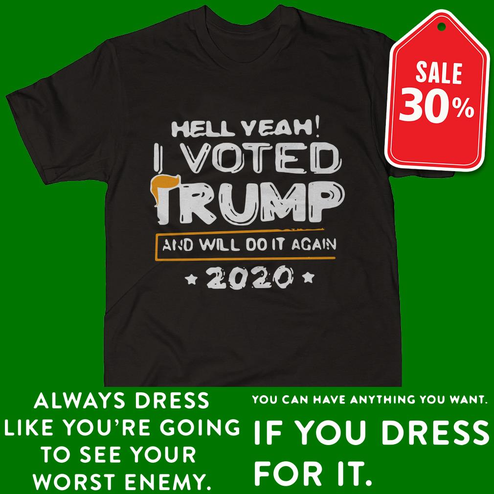 Hell yeah I voted Trump and will do it again 2020 Guys shirt