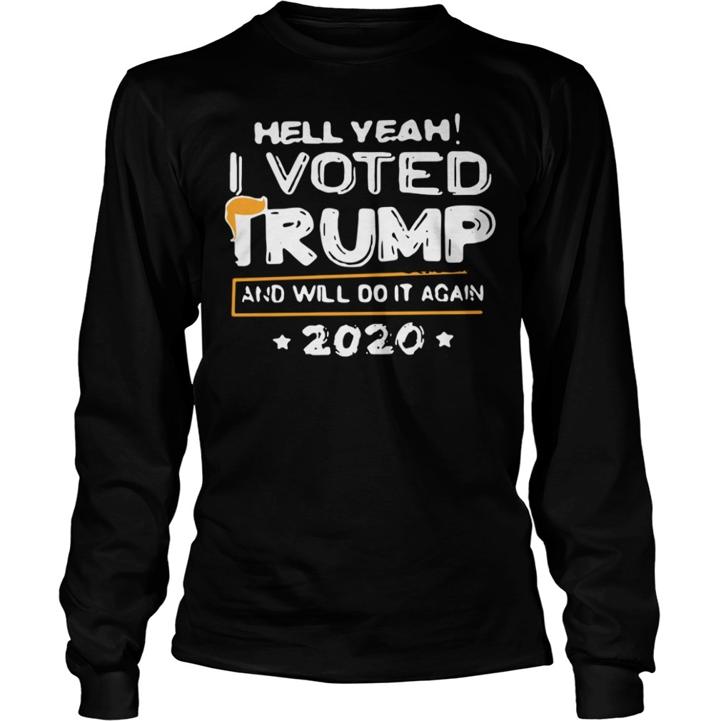 Hell yeah I voted Trump and will do it again 2020 Longsleeve Tee