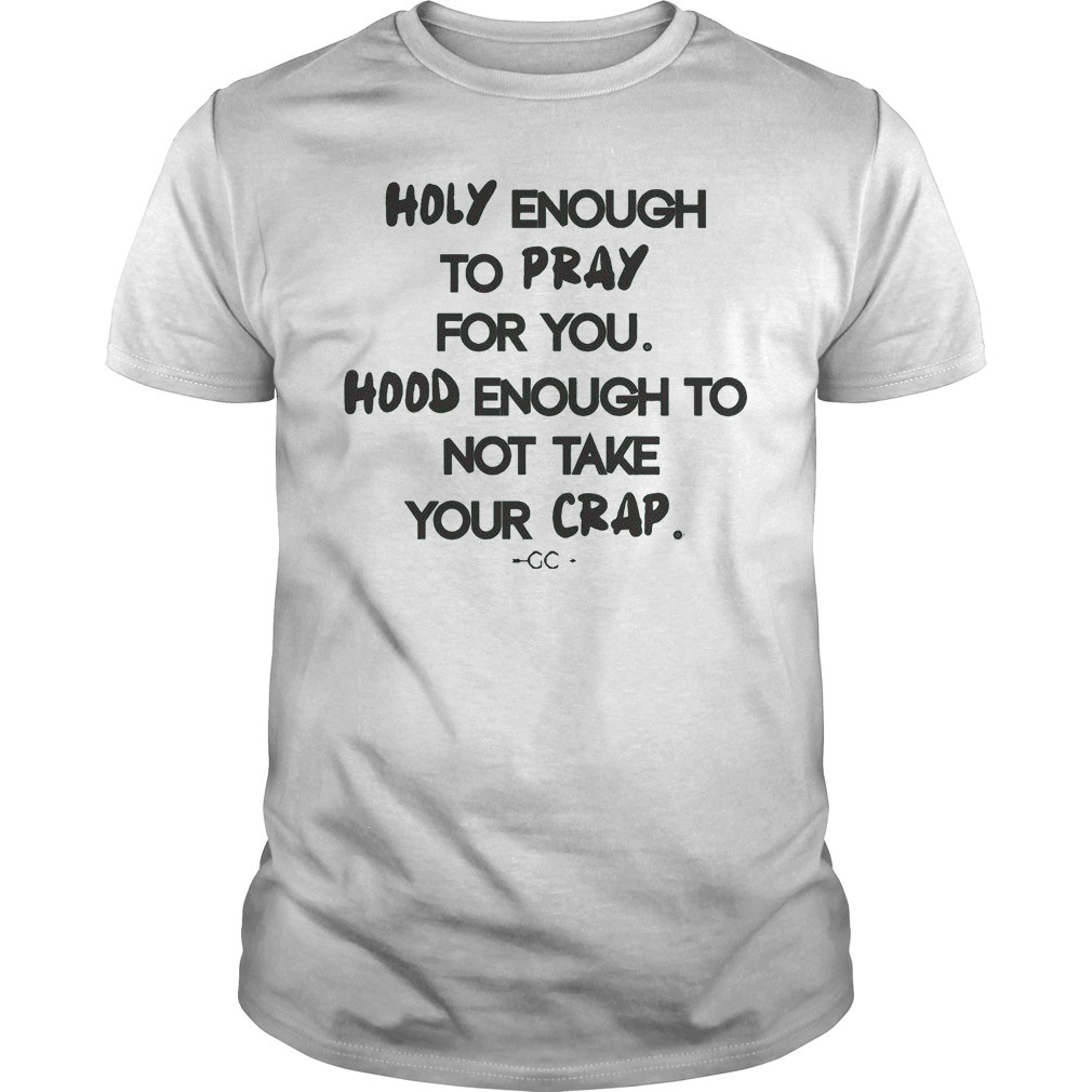 Holy enough to pray for you hood enough to not take your crap Guys Shirt