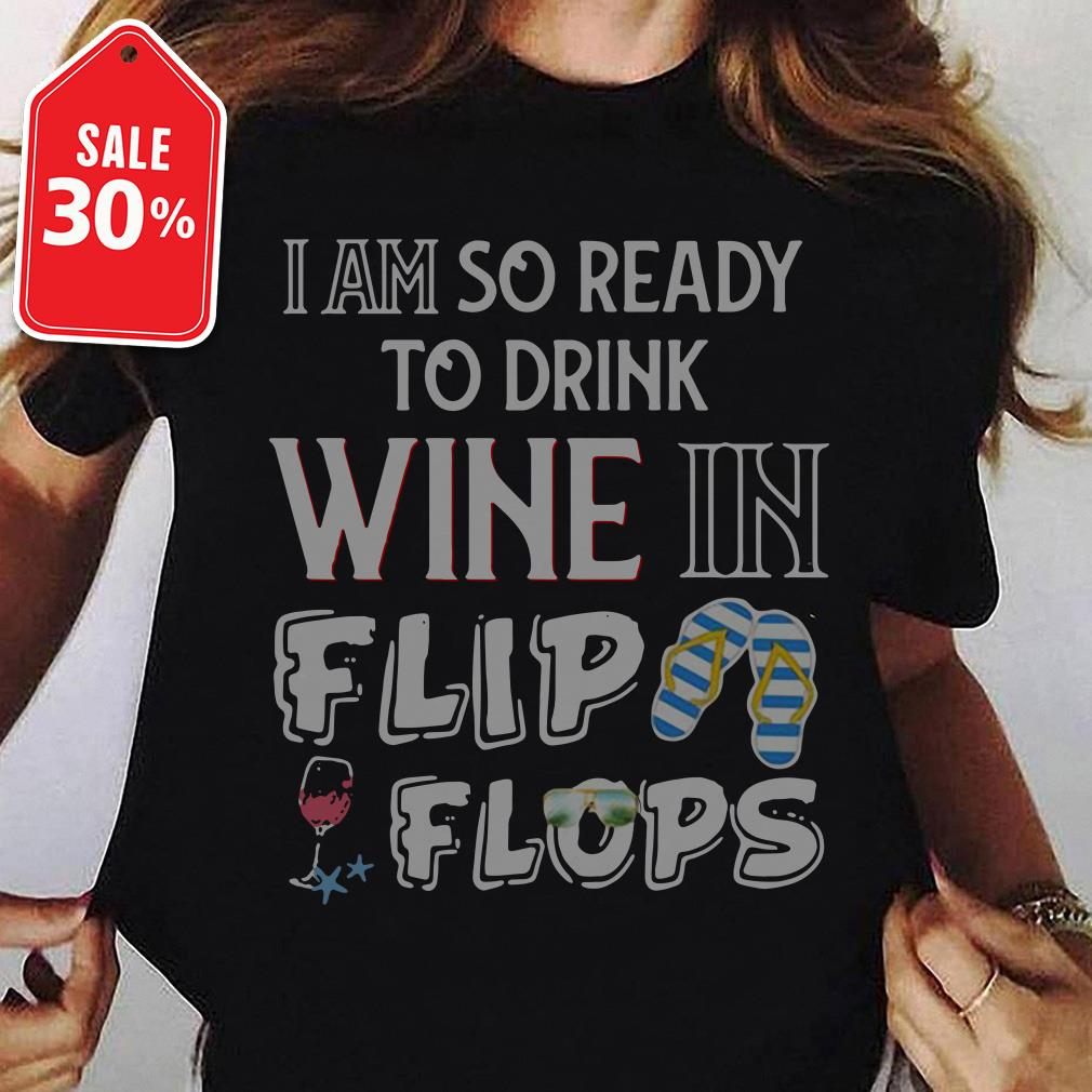 I am so ready to drink wine in flip flops T-shirt