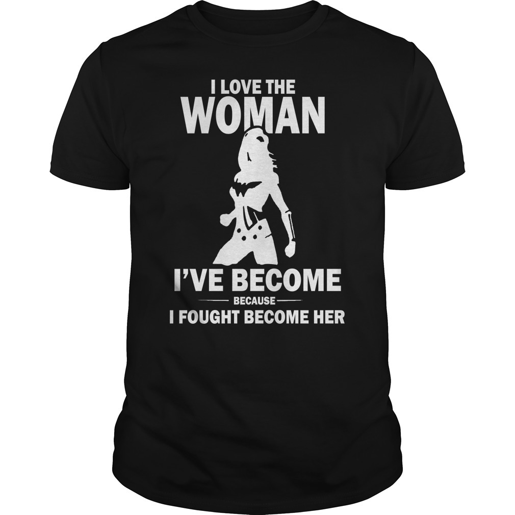 I love the woman I've become because I fought become her Guys Shirt