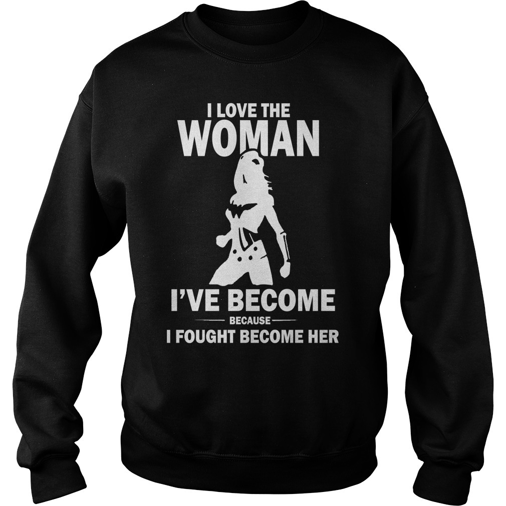 I love the woman I've become because I fought become her Sweater