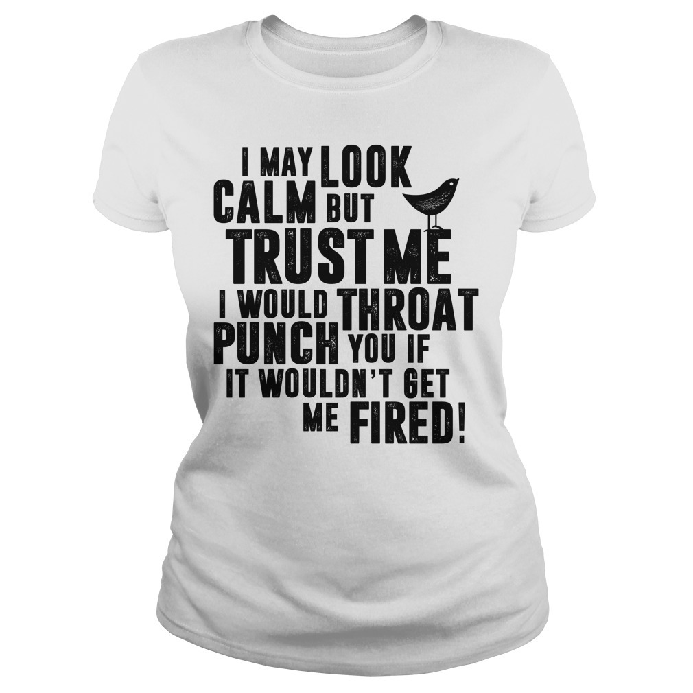 I may look calm but trust me I would throat punch you Ladies Tee