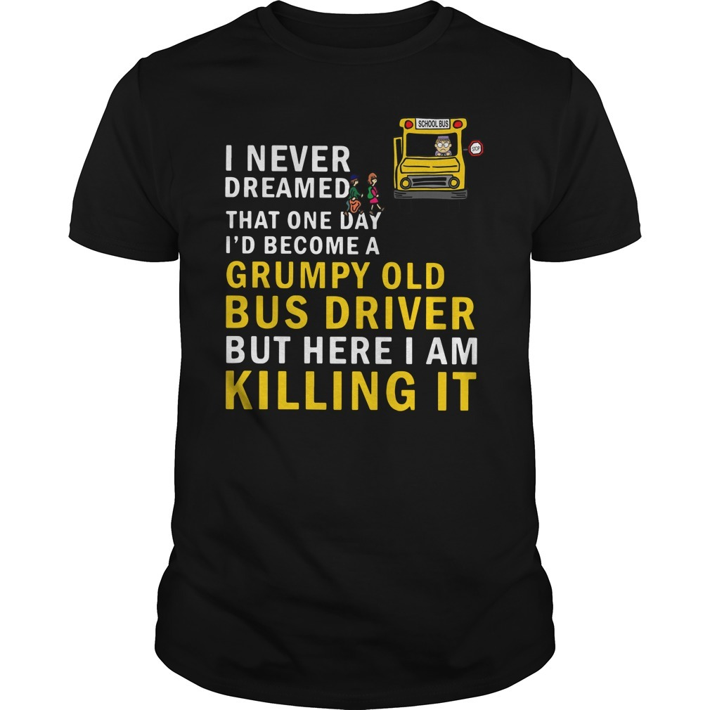 I never dreamed that one day I'd become a grumpy old bus driver but here I am killing it Guys Shirt
