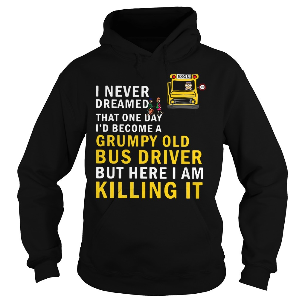I never dreamed that one day I'd become a grumpy old bus driver but here I am killing it Hoodie
