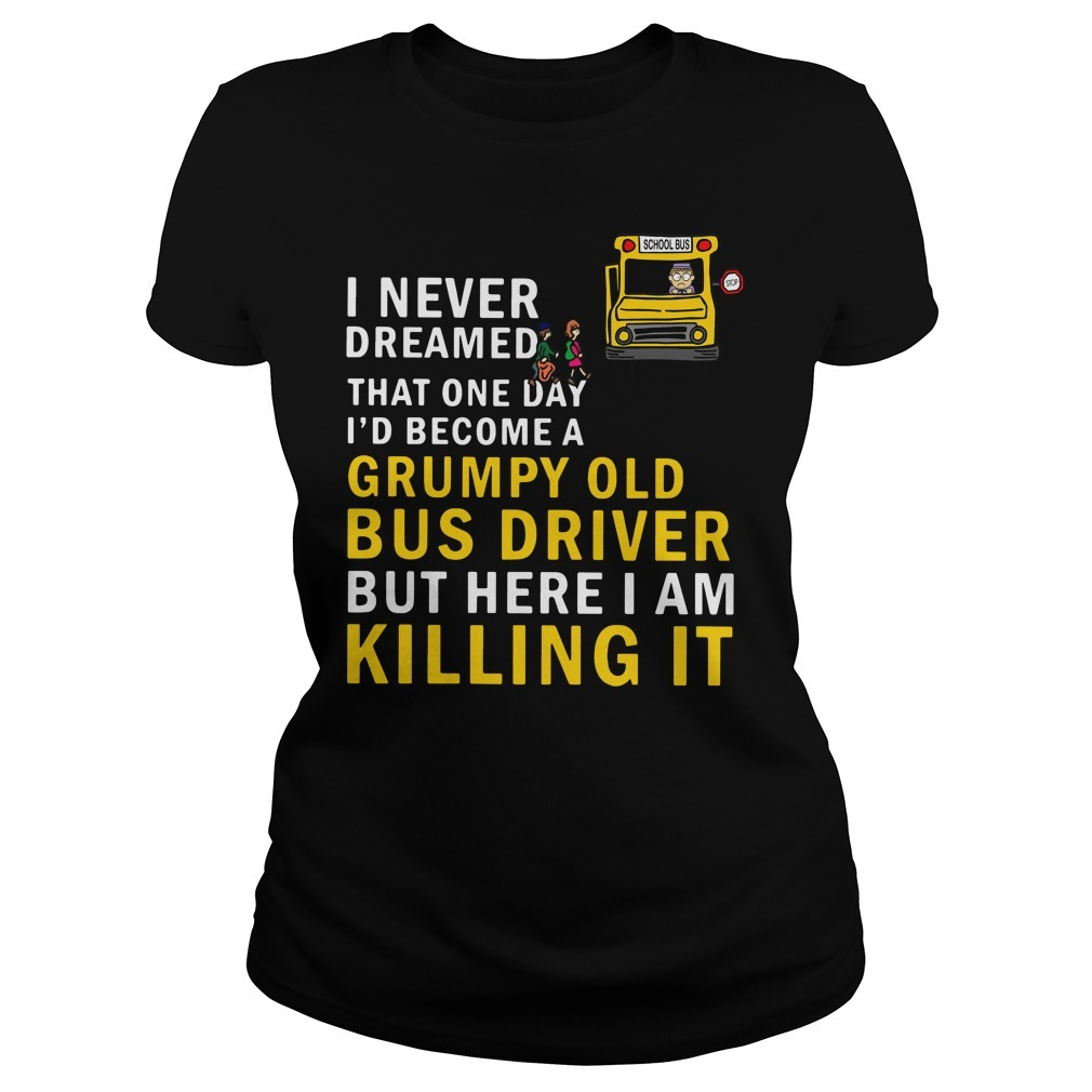 I never dreamed that one day I'd become a grumpy old bus driver but here I am killing it Ladies Tee