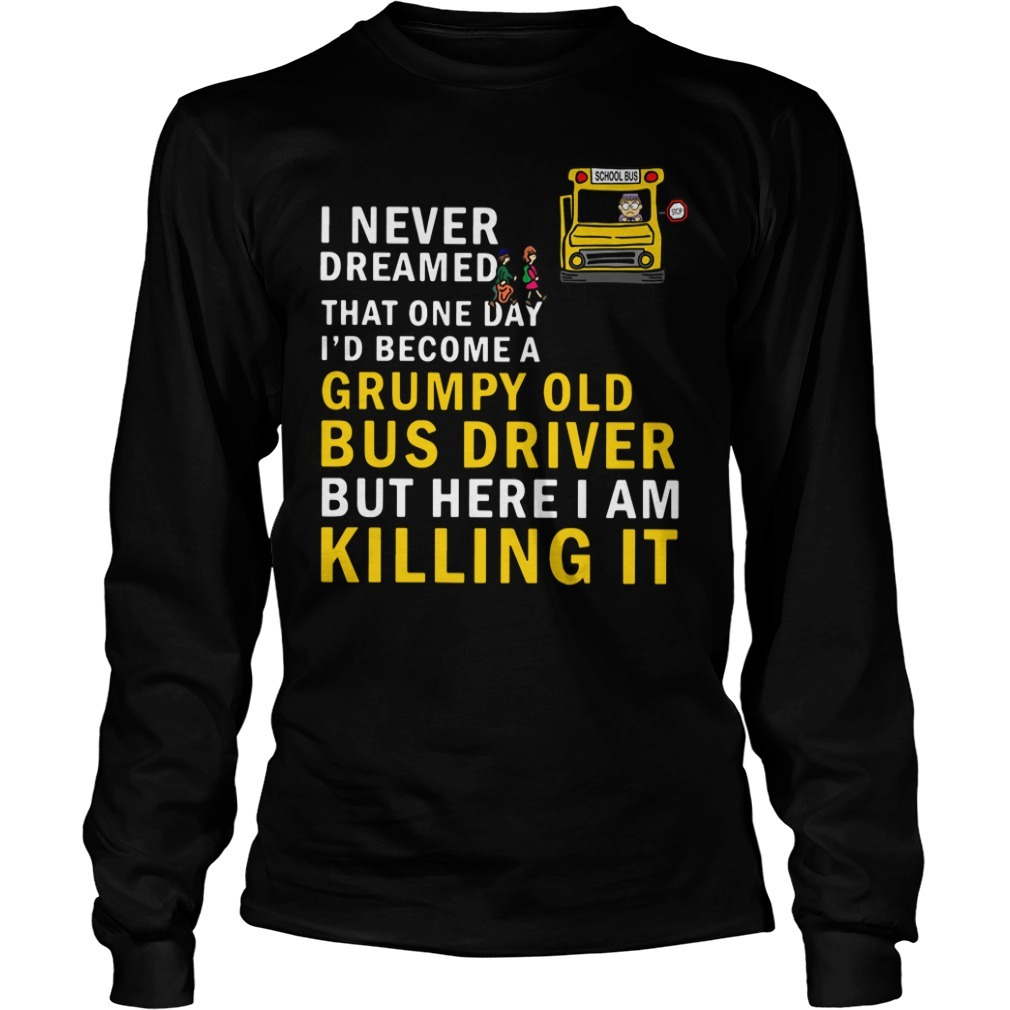 I never dreamed that one day I'd become a grumpy old bus driver but here I am killing it Longsleeve Tee
