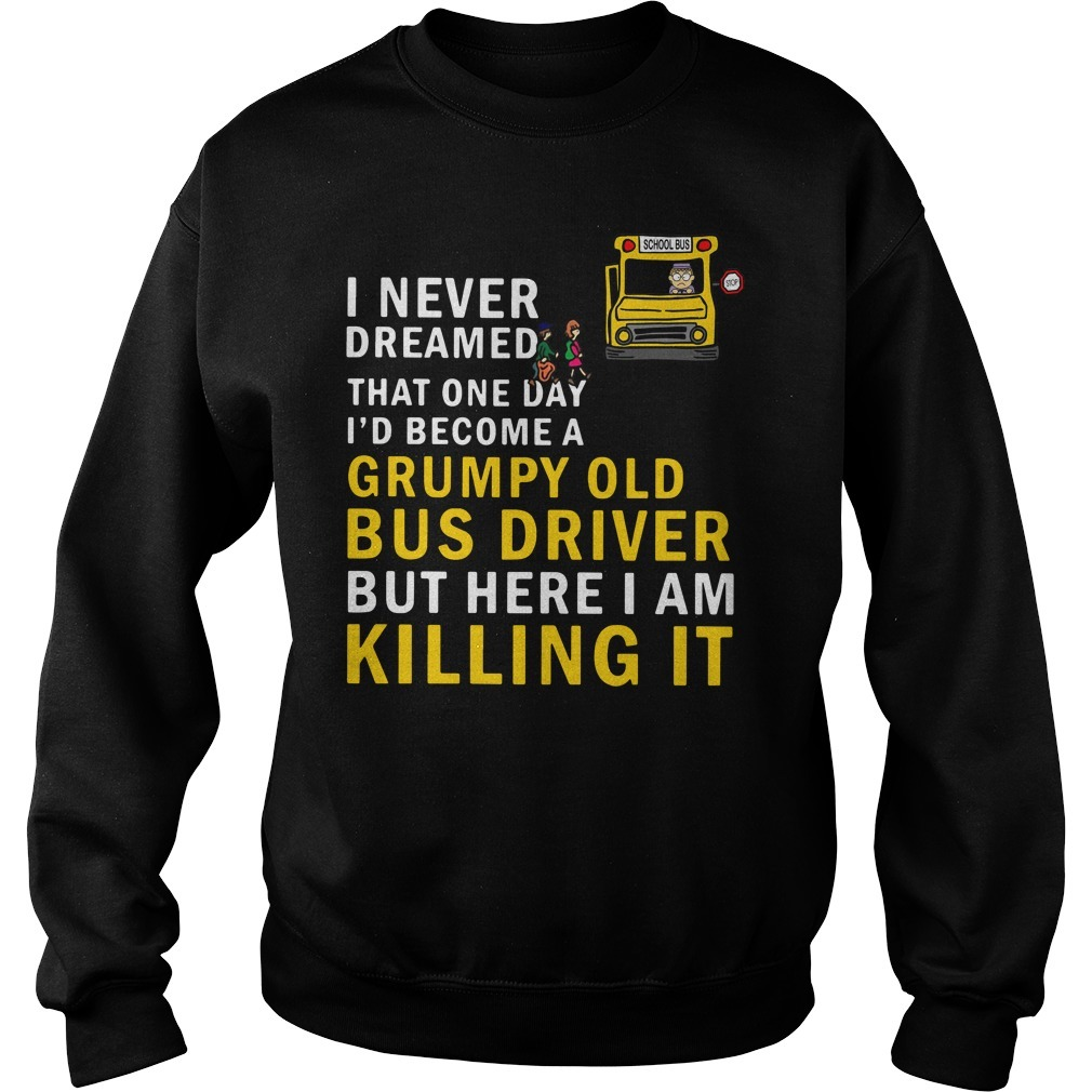 I never dreamed that one day I'd become a grumpy old bus driver but here I am killing it Sweater
