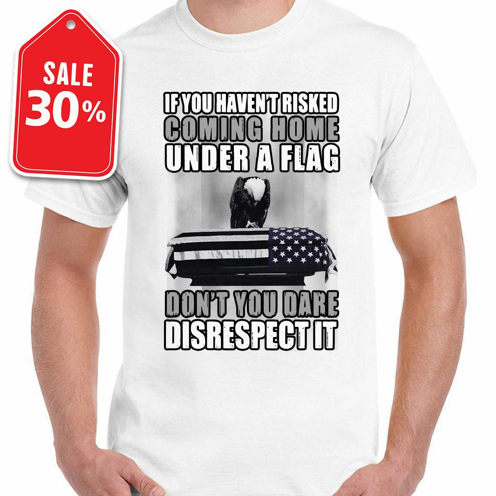 If you haven't risked coming home under a flag don't you dare disrespect it Guys shirt