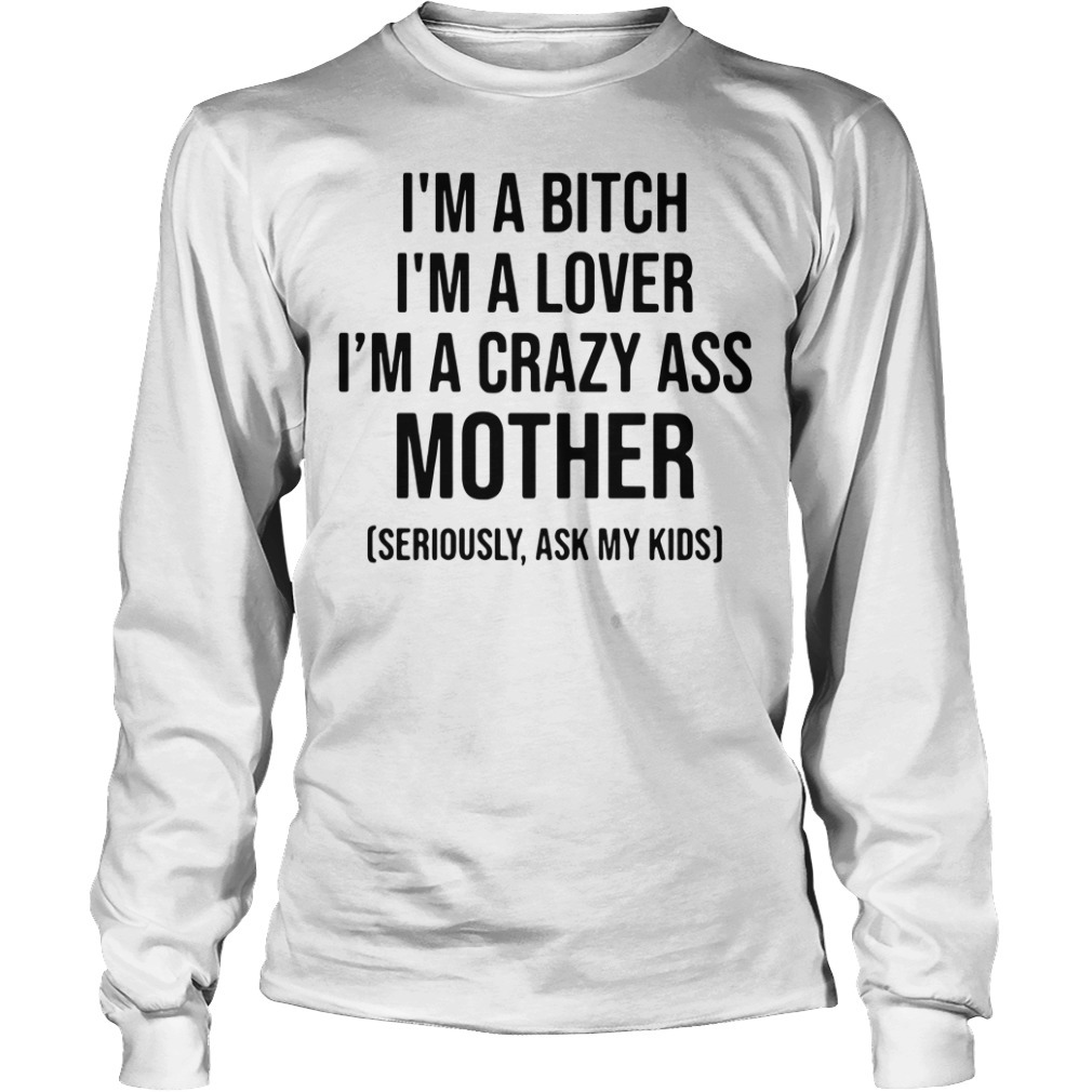 I'm a bitch I'm a lover I'm a crazy ass mother seriously ask my kids Longsleeve Tee