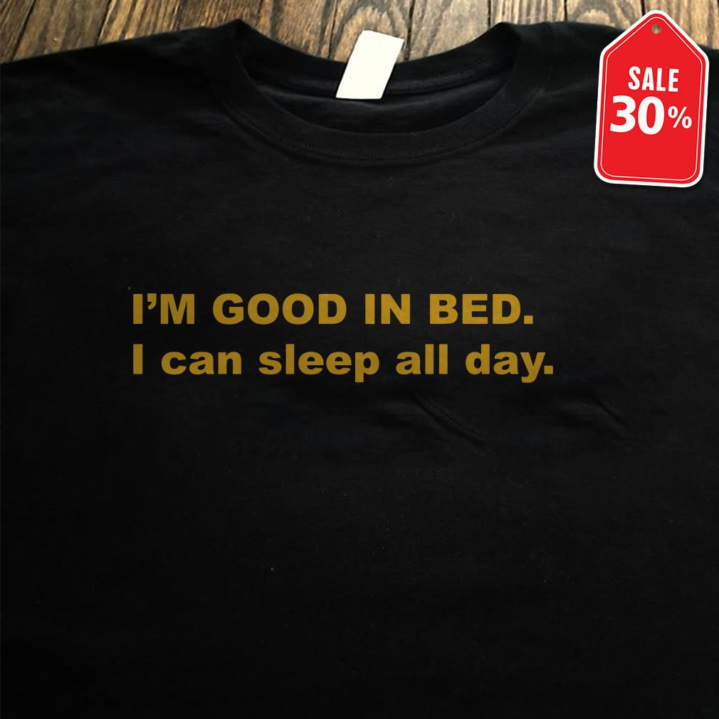 I'm good in bed I can sleep all day Guys shirt