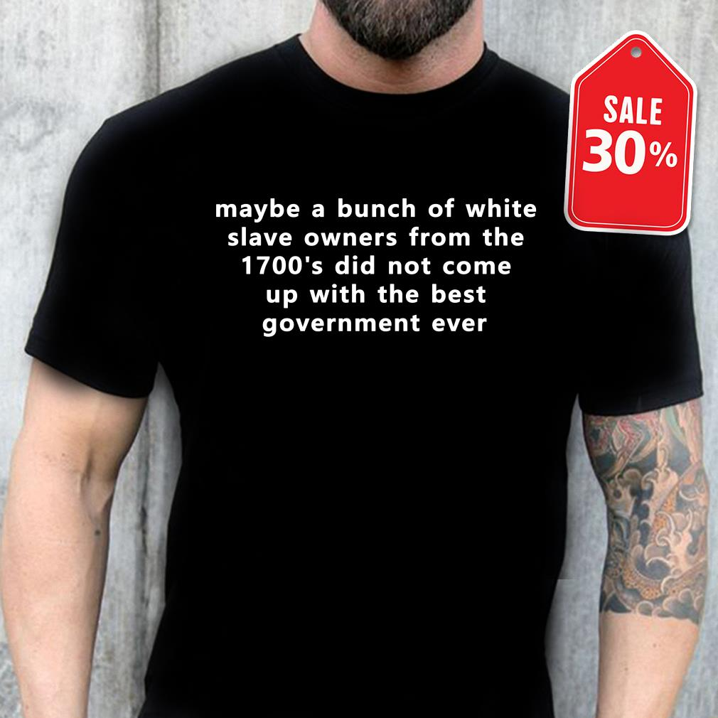 Maybe a bunch of white slave owners from the 1700's did not come Guys shirt