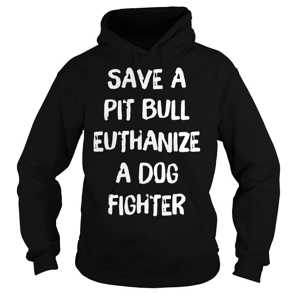 Official save a pit bull euthanize a dog fighter Hoodie