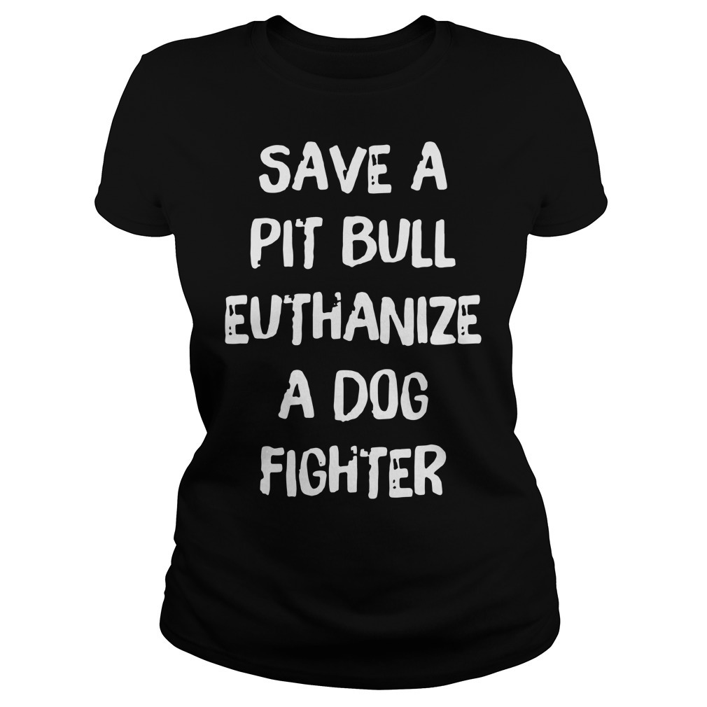 Official save a pit bull euthanize a dog fighter Ladies Tee