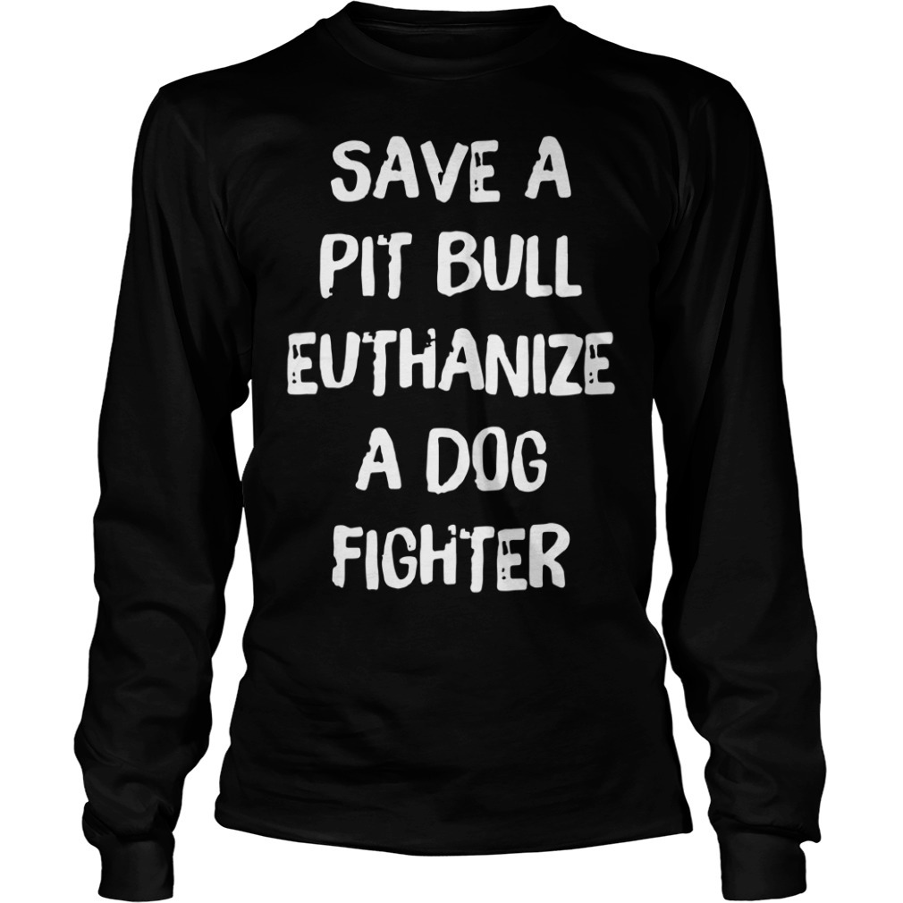 Official save a pit bull euthanize a dog fighter Longsleeve Tee