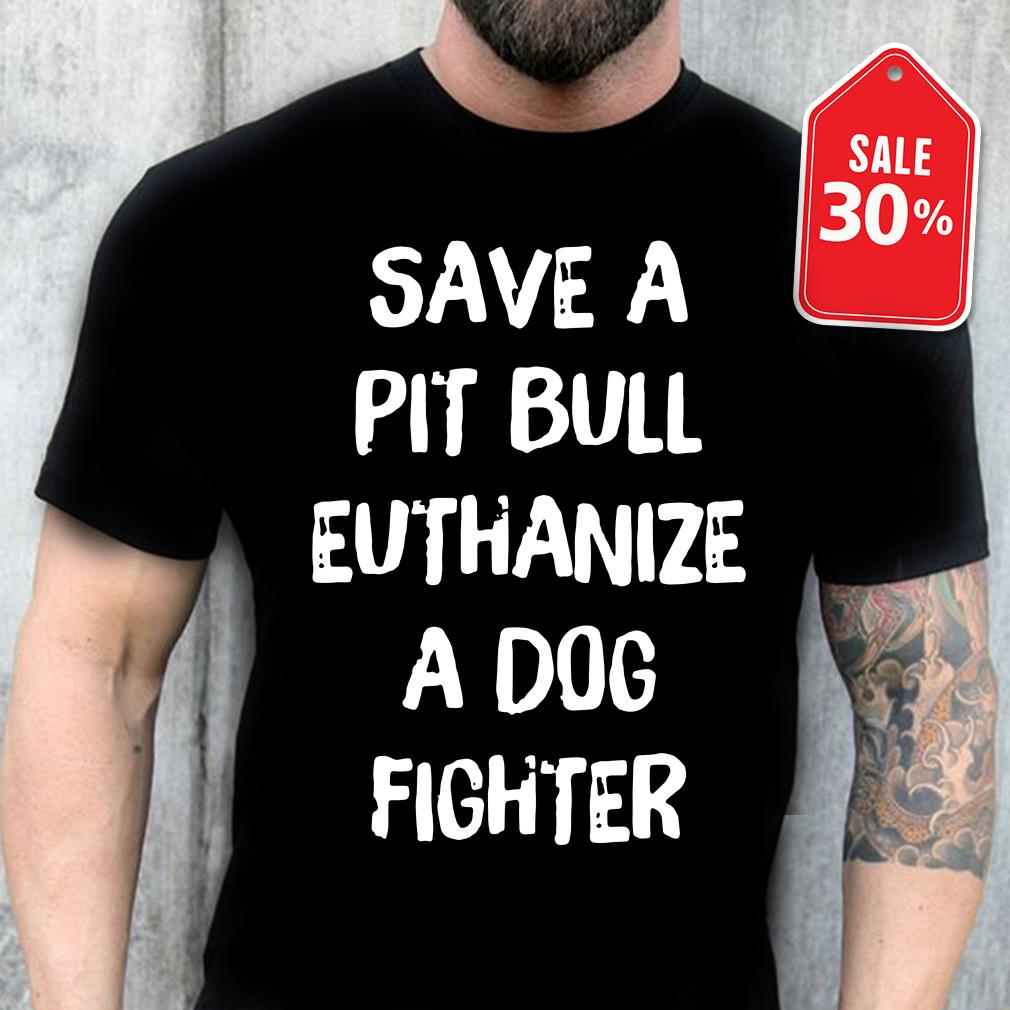 Official save a pit bull euthanize a dog fighter T-shirt