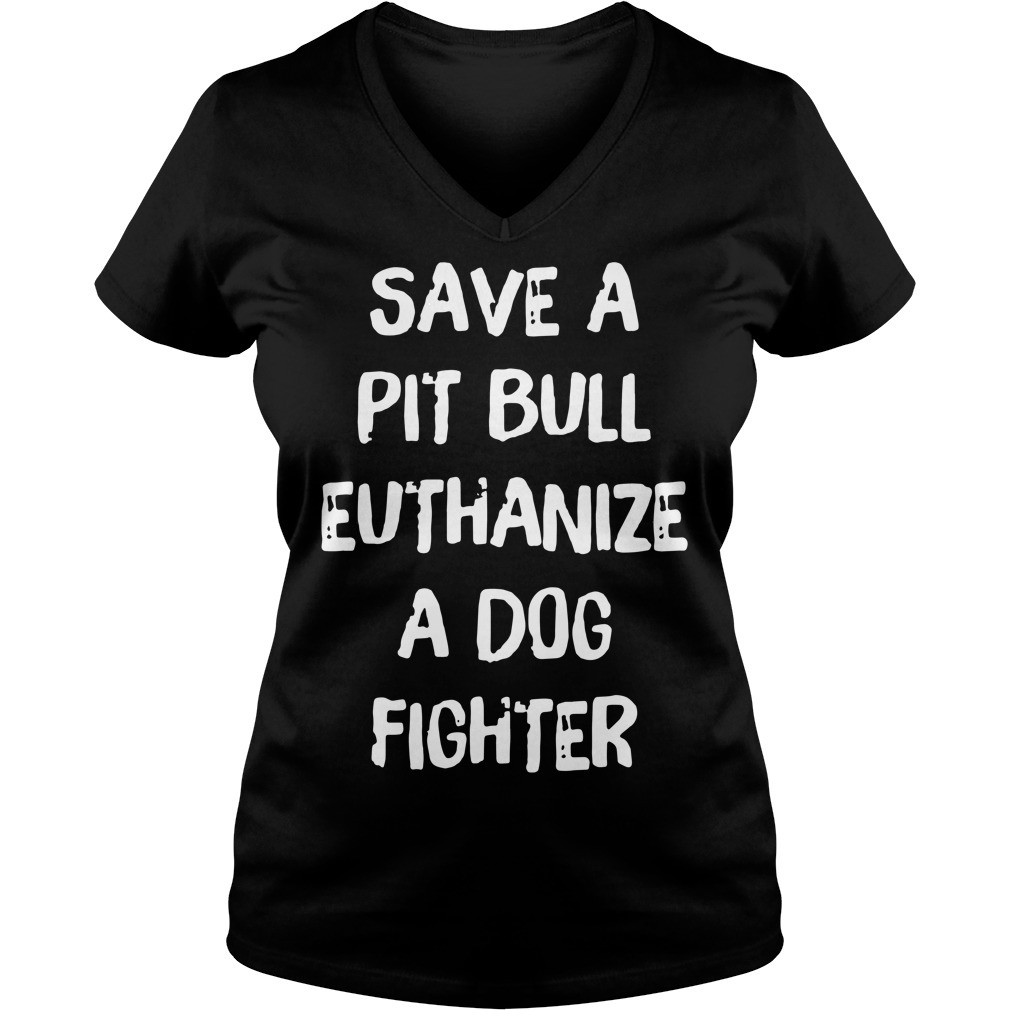 Official save a pit bull euthanize a dog fighter V-neck T-shirt