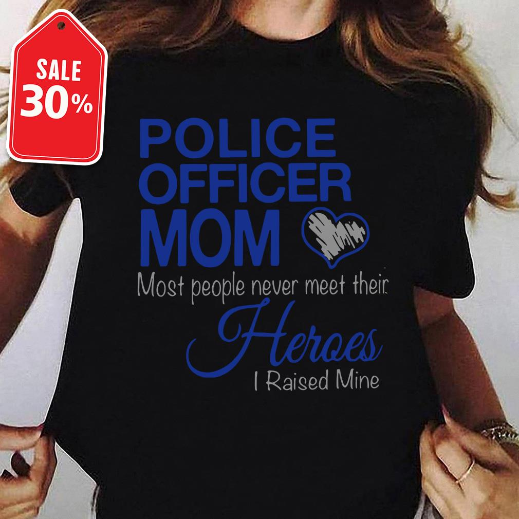 Police officer mom most of people never meet their heroes I raised mine Guys shirt