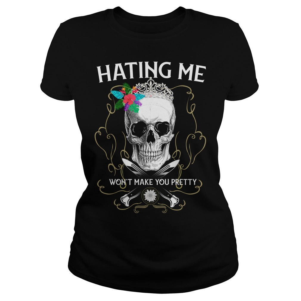 Skull hating me won't make you pretty Ladies Tee