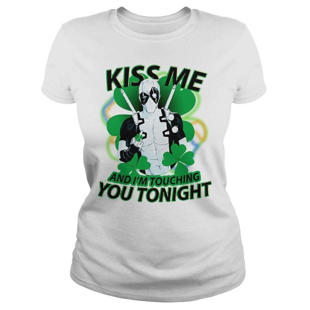St Patrick's day deadpool Kiss me and I'm touching you tonight sSt Patrick's day deadpool Kiss me and I'm touching you tonight Ladies Tee