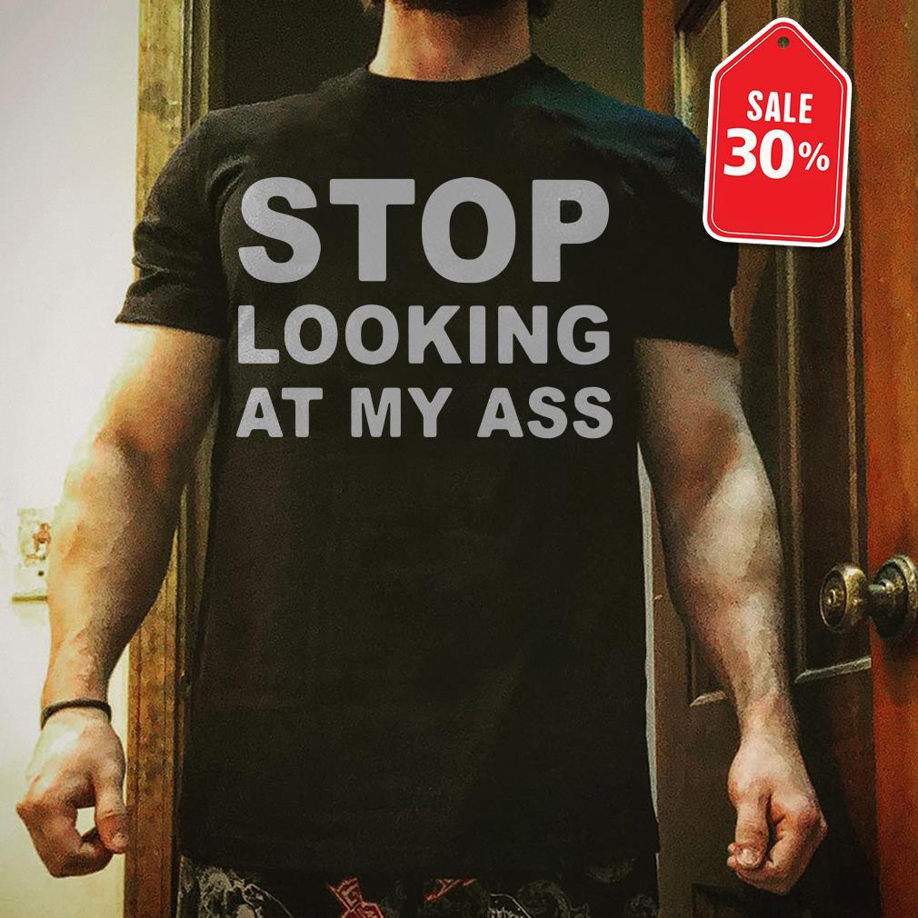 Stop looking at my ass Guys shirt