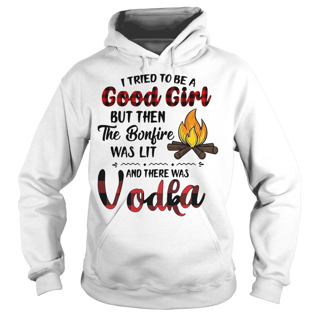 Vodka camping I tried to be a good girl but then the bonfire was lit Hoodie