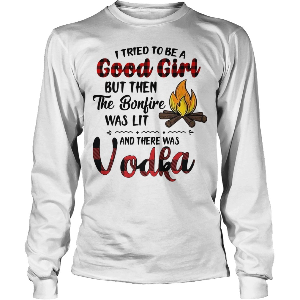 Vodka camping I tried to be a good girl but then the bonfire was lit Longsleeve Tee