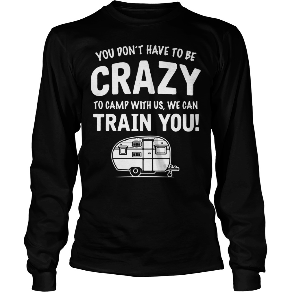 You don't have to be crazy to camp with us we can train you Longsleeve Tee