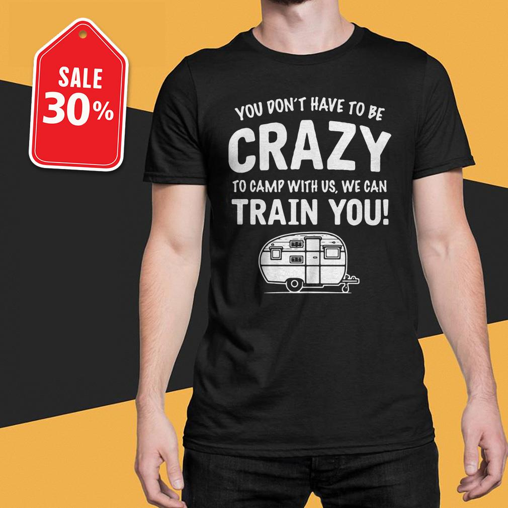 You don't have to be crazy to camp with us we can train you T-shirt