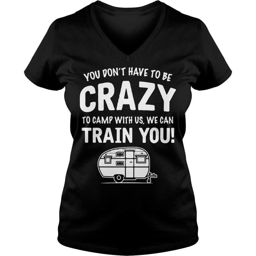 You don't have to be crazy to camp with us we can train you V-neck T-shirt