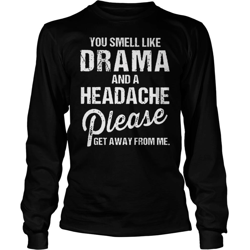You smell like drama and a headache please get away from me Longsleeve Tee