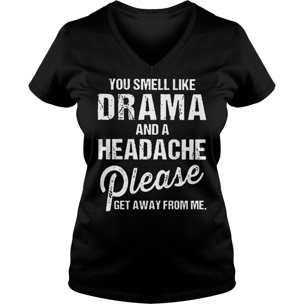 You smell like drama and a headache please get away from me V-neck T-shirt