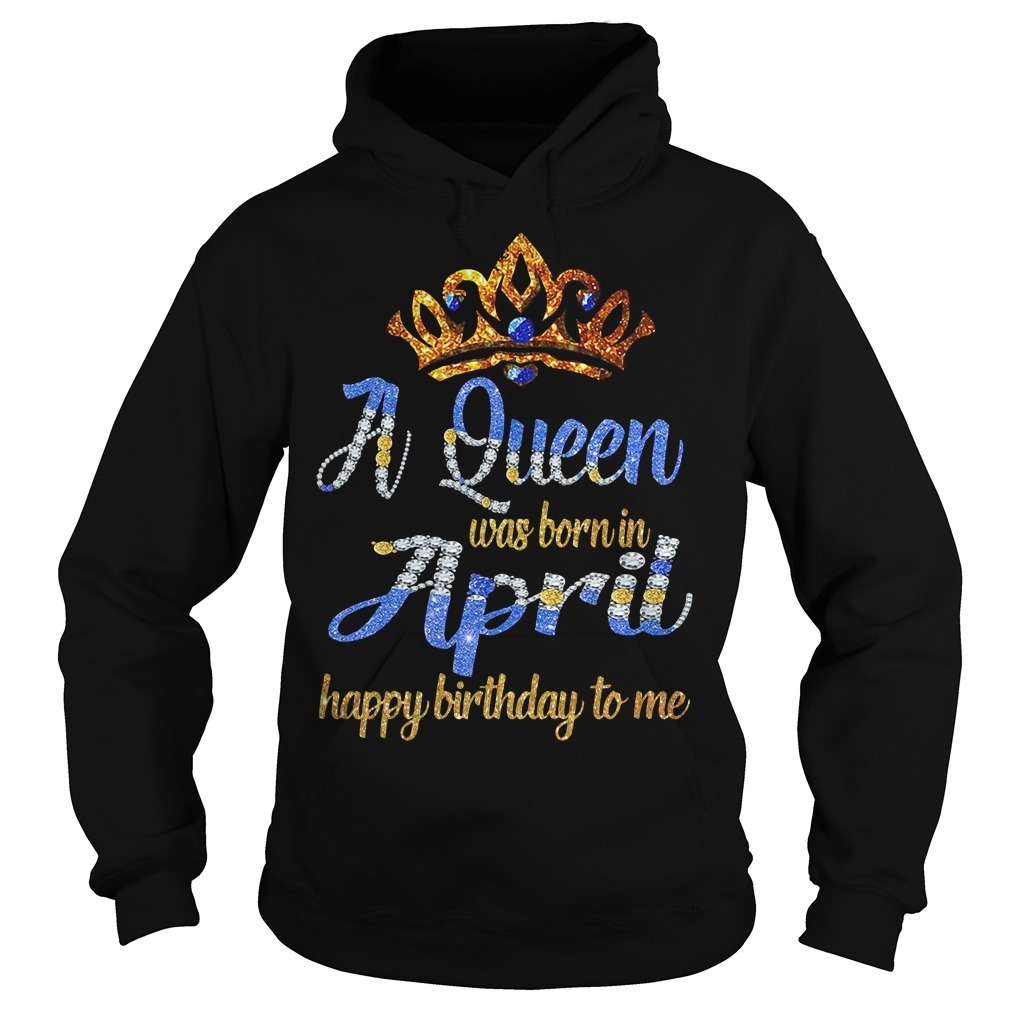 A queen was born in April happy birthday to me Hoodie