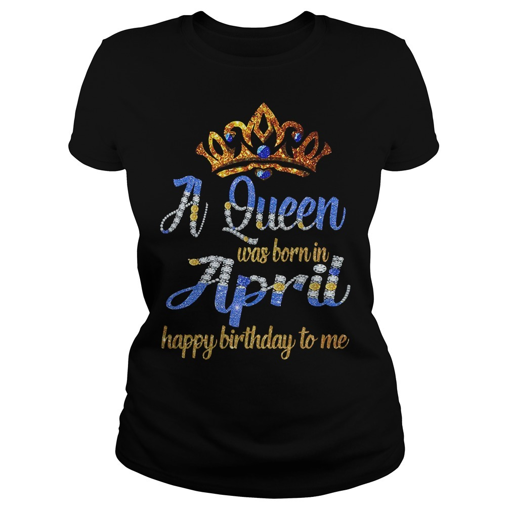 A queen was born in April happy birthday to me Ladies Tee