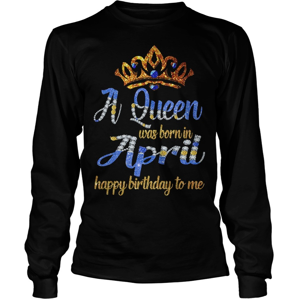 A queen was born in April happy birthday to me Longsleeve Tee